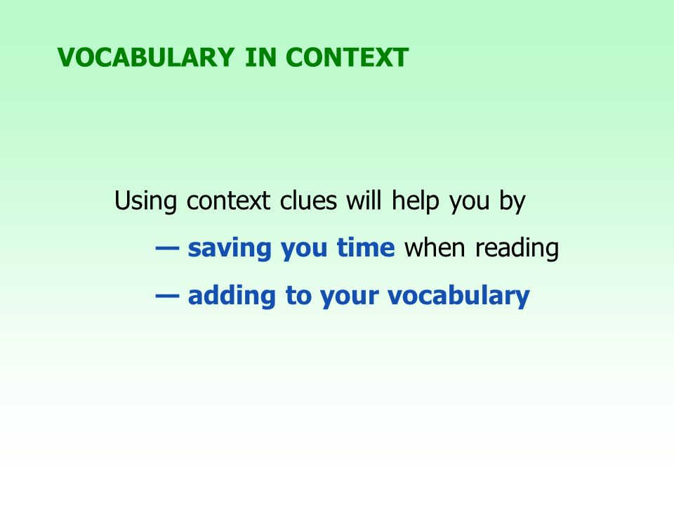 Using context clues will help you by saving you time when reading adding to your vocabulary VOCABULARY IN CONTEXT