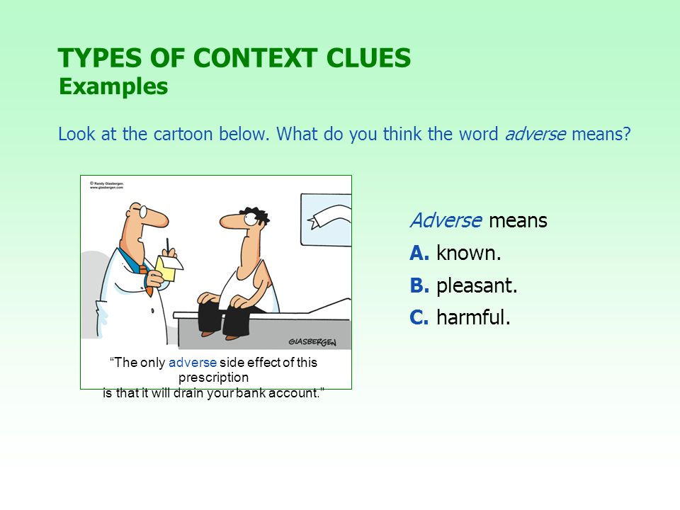TYPES OF CONTEXT CLUES Examples Look at the cartoon below. What do you think the word adverse means? Adverse means A. known. B. pleasant. C. harmful.