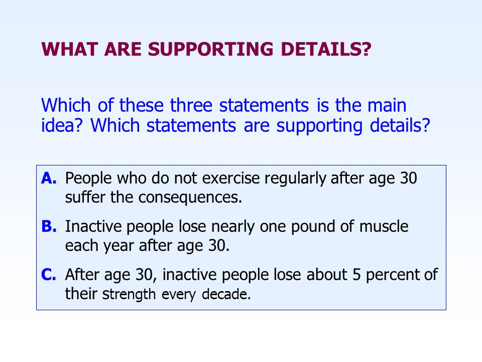 WHAT ARE SUPPORTING DETAILS. Which of these three statements is the main idea.