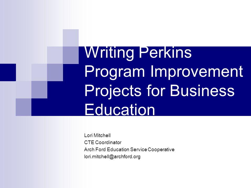 Writing Perkins Program Improvement Projects for Business Education Lori Mitchell CTE Coordinator Arch Ford Education Service Cooperative lori.mitchell@archford.org