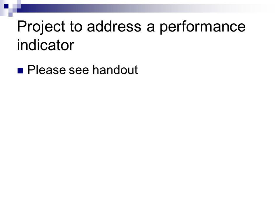Project to address a performance indicator Please see handout