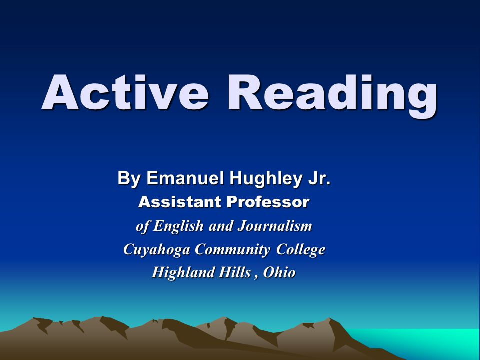 Active Reading By Emanuel Hughley Jr. Assistant Professor of English and Journalism Cuyahoga Community College Highland Hills, Ohio