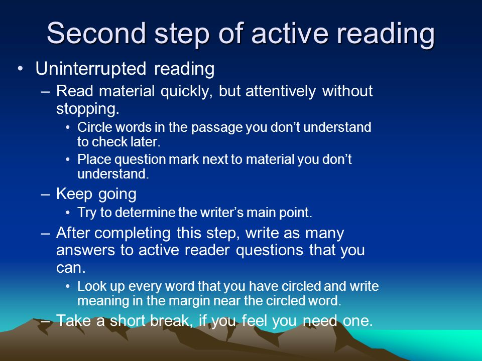 Second step of active reading Uninterrupted reading –Read material quickly, but attentively without stopping. Circle words in the passage you dont und