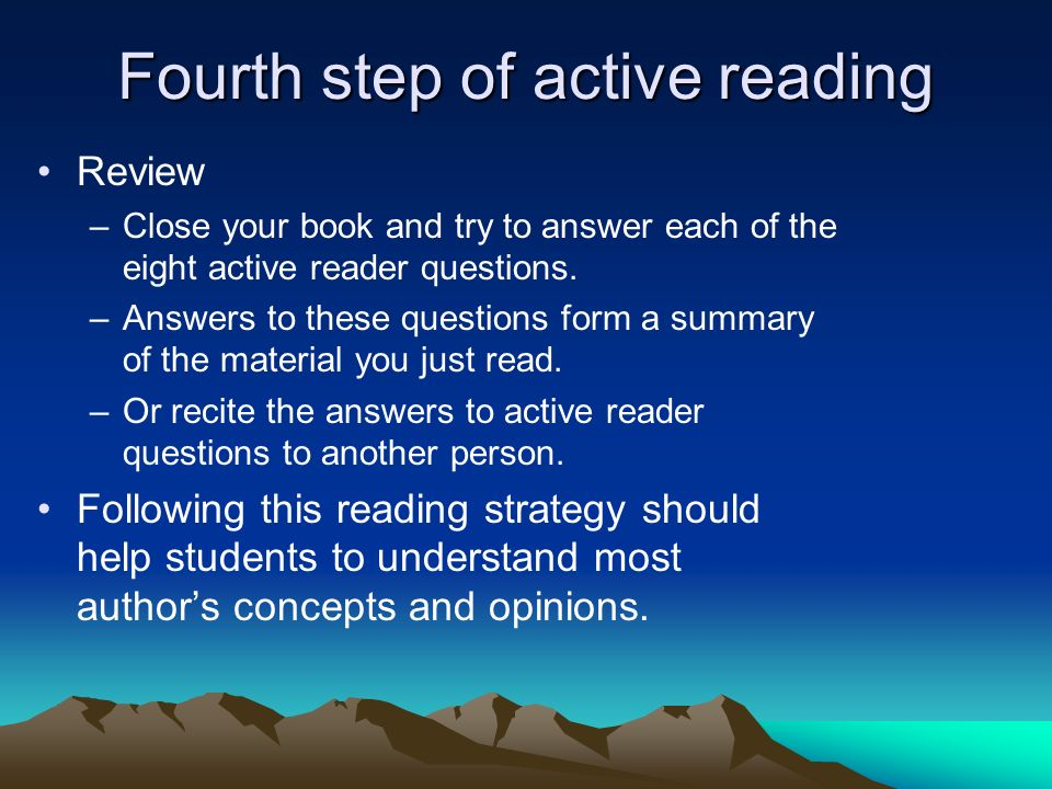 Fourth step of active reading Review –Close your book and try to answer each of the eight active reader questions. –Answers to these questions form a