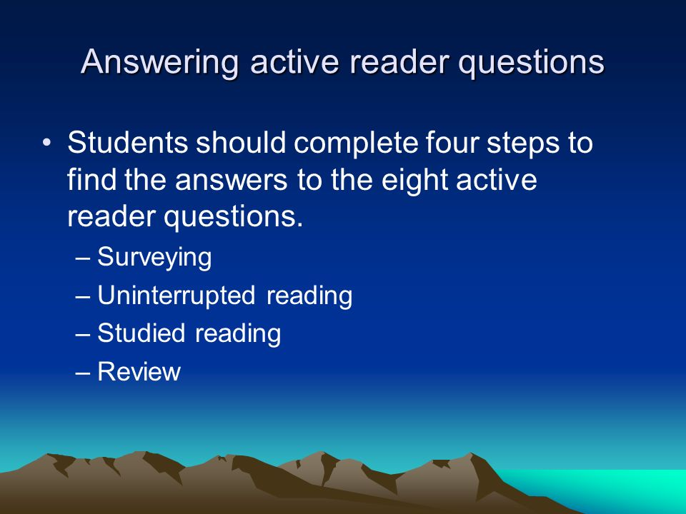 Answering active reader questions Students should complete four steps to find the answers to the eight active reader questions. –Surveying –Uninterrup
