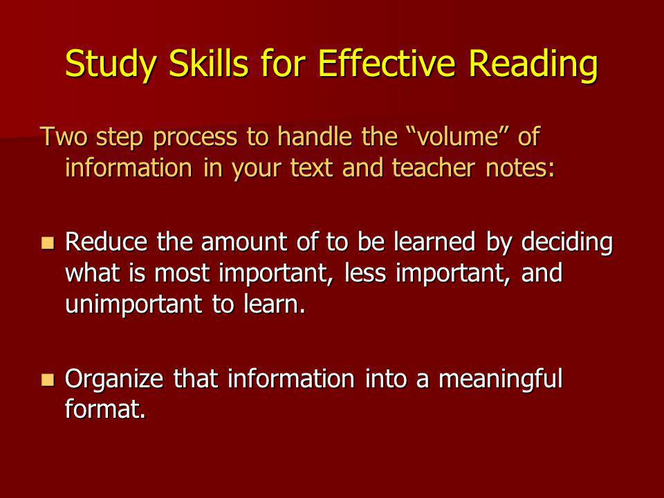 Study Skills for Effective Reading Two step process to handle the volume of information in your text and teacher notes: Reduce the amount of to be learned by deciding what is most important, less important, and unimportant to learn.