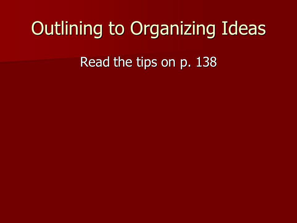 Outlining to Organizing Ideas Read the tips on p. 138