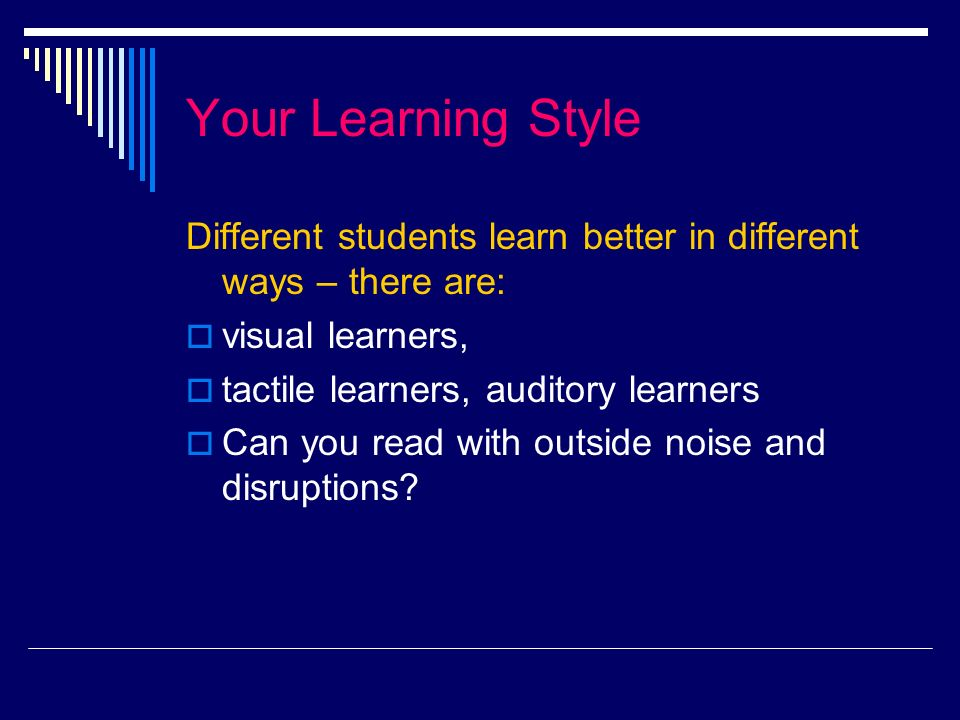 Your Learning Style Different students learn better in different ways – there are: visual learners, tactile learners, auditory learners Can you read with outside noise and disruptions