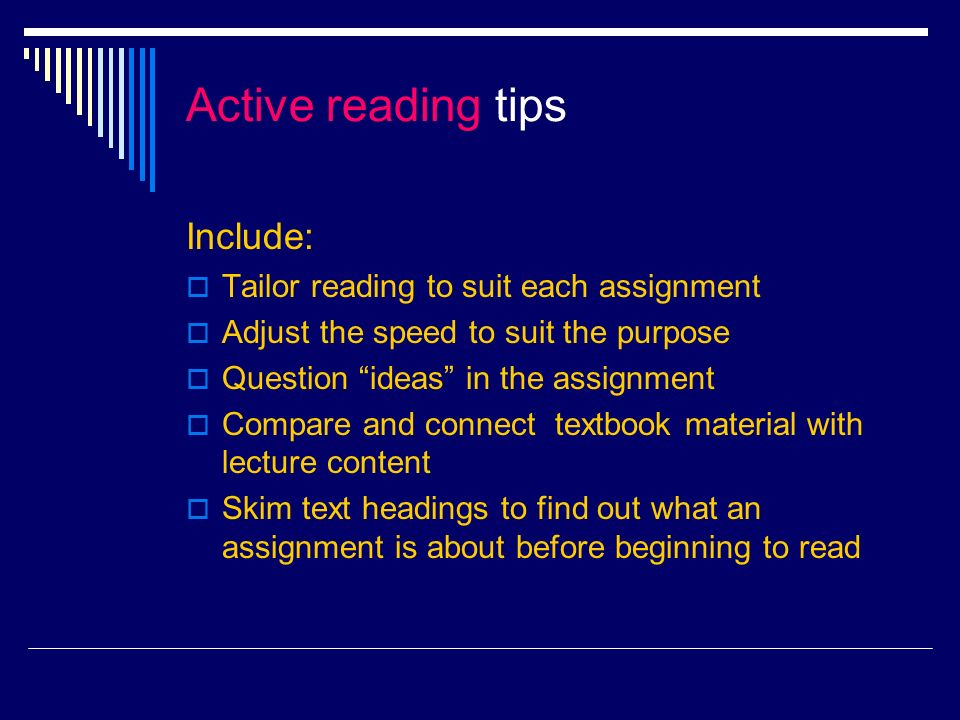 More tips to become an Active Reader Make sure you understand what you are reading as you go along Read with a pencil in hand, highlighting, jotting notes and marking key vocabulary Develop personalized strategies that are particularly effective