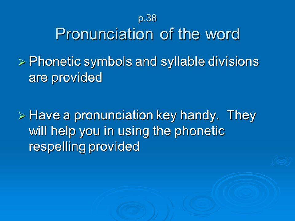 p.38 Pronunciation of the word Phonetic symbols and syllable divisions are provided Phonetic symbols and syllable divisions are provided Have a pronun