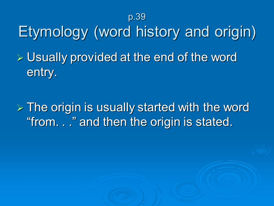 p.39 Etymology (word history and origin) Usually provided at the end of the word entry. Usually provided at the end of the word entry. The origin is u