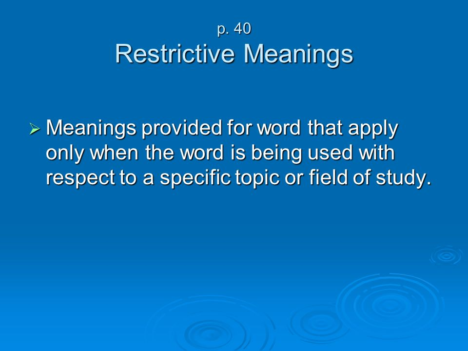 p. 40 Restrictive Meanings Meanings provided for word that apply only when the word is being used with respect to a specific topic or field of study.