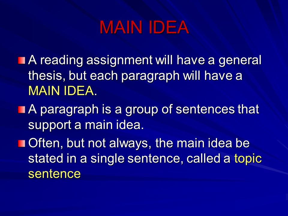 MAIN IDEA A reading assignment will have a general thesis, but each paragraph will have a MAIN IDEA. A paragraph is a group of sentences that support