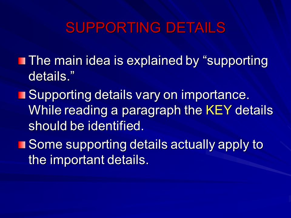 SUPPORTING DETAILS The main idea is explained by supporting details. Supporting details vary on importance. While reading a paragraph the KEY details