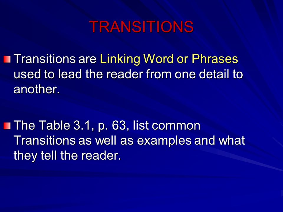TRANSITIONS Transitions are Linking Word or Phrases used to lead the reader from one detail to another. The Table 3.1, p. 63, list common Transitions