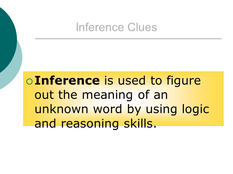 Inference Clues Inference is used to figure out the meaning of an unknown word by using logic and reasoning skills.