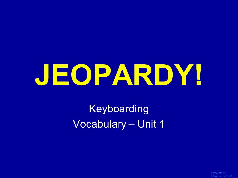 Template by Bill Arcuri, WCSD Click Once to Begin JEOPARDY! Keyboarding Vocabulary – Unit 1