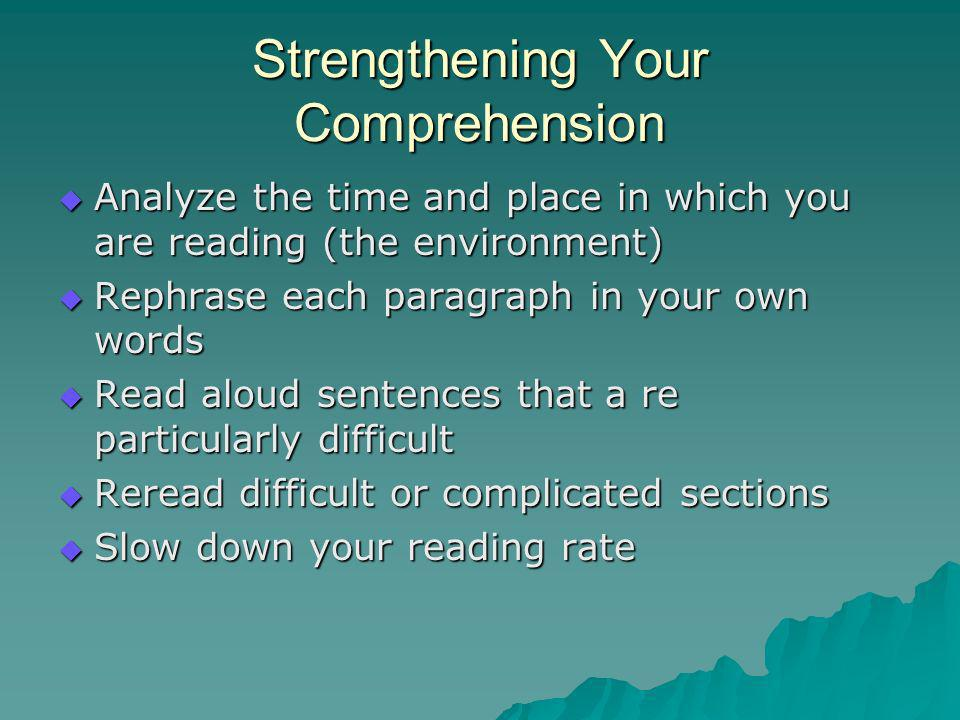 Strengthening Your Comprehension Analyze the time and place in which you are reading (the environment) Analyze the time and place in which you are reading (the environment) Rephrase each paragraph in your own words Rephrase each paragraph in your own words Read aloud sentences that a re particularly difficult Read aloud sentences that a re particularly difficult Reread difficult or complicated sections Reread difficult or complicated sections Slow down your reading rate Slow down your reading rate