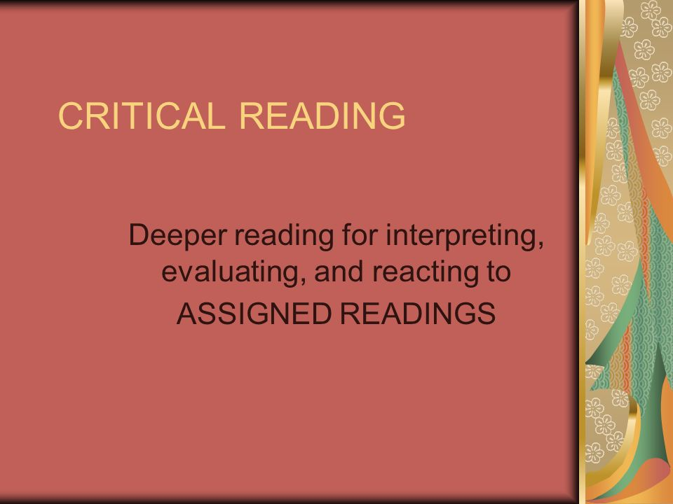 CRITICAL READING Deeper reading for interpreting, evaluating, and reacting to ASSIGNED READINGS