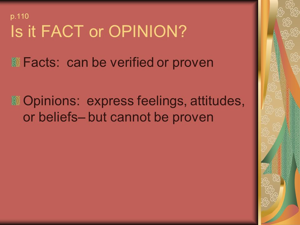 p.110 Is it FACT or OPINION? Facts: can be verified or proven Opinions: express feelings, attitudes, or beliefs– but cannot be proven