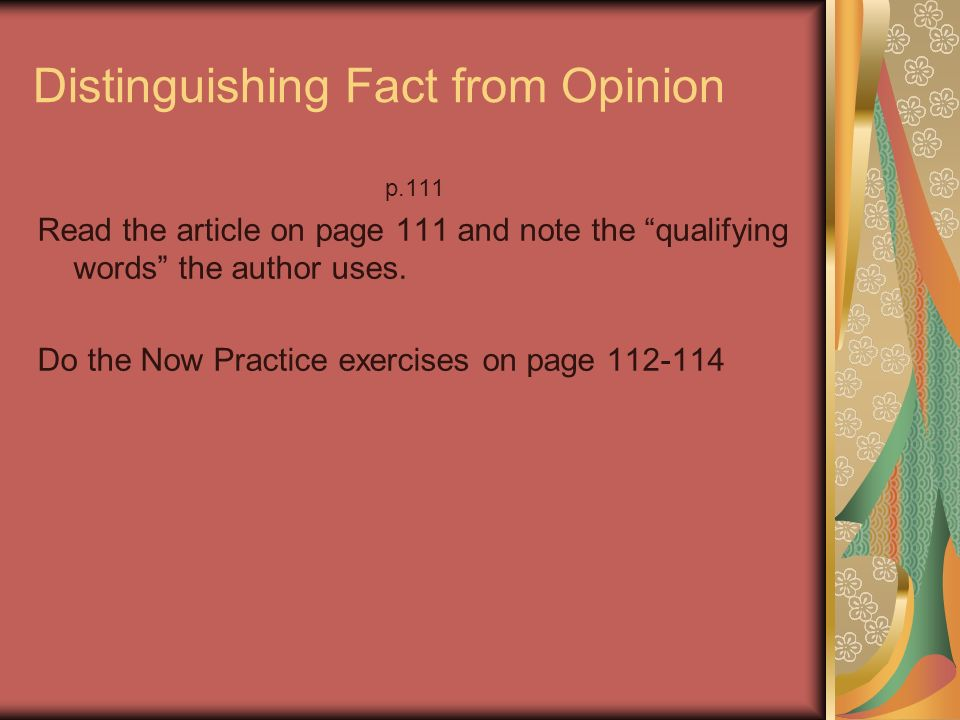 Distinguishing Fact from Opinion p.111 Read the article on page 111 and note the qualifying words the author uses. Do the Now Practice exercises on pa
