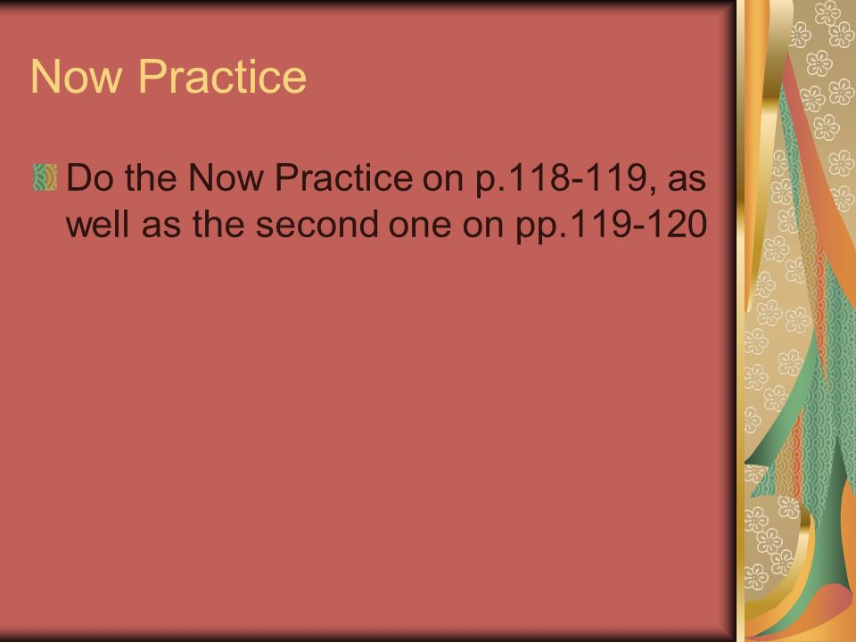 Now Practice Do the Now Practice on p.118-119, as well as the second one on pp.119-120