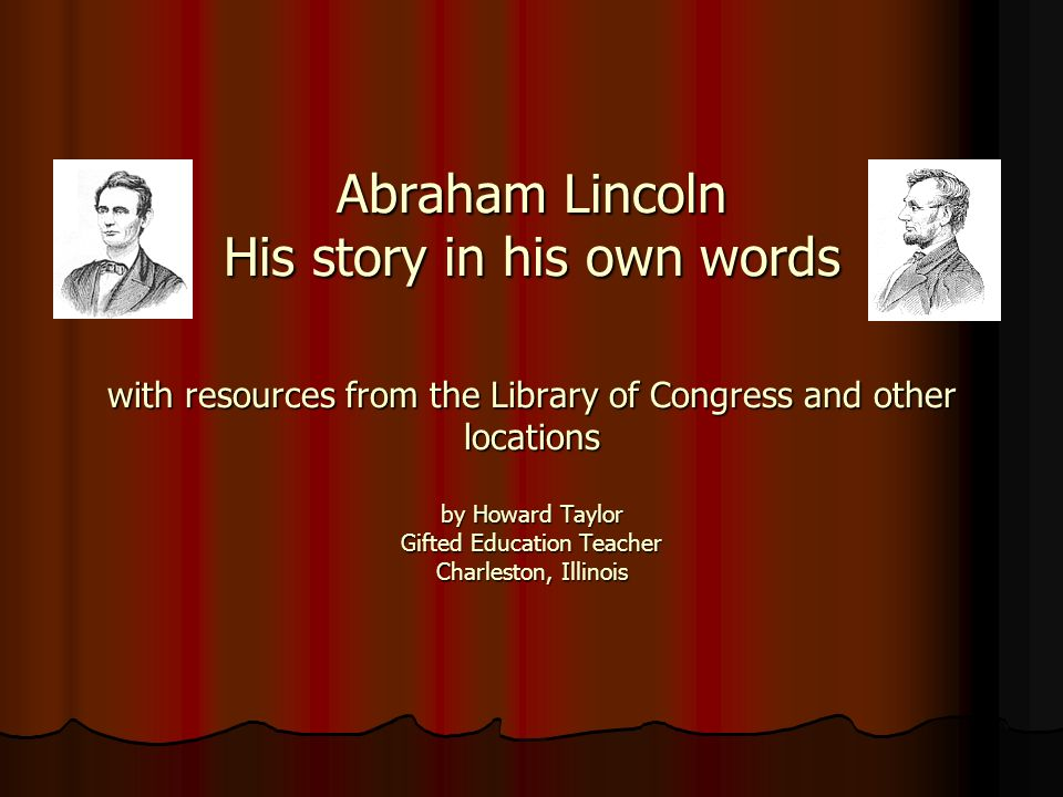 Abraham Lincoln His story in his own words with resources from the Library of Congress and other locations by Howard Taylor Gifted Education Teacher C