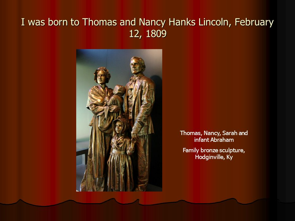 I was born to Thomas and Nancy Hanks Lincoln, February 12, 1809 Thomas, Nancy, Sarah and infant Abraham Family bronze sculpture, Hodginville, Ky