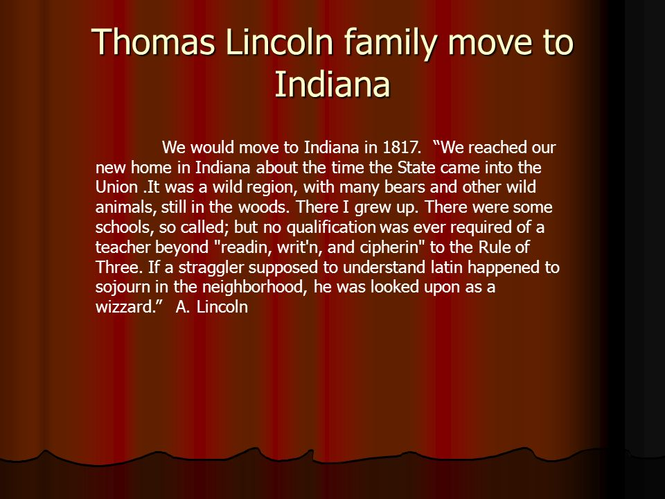 Thomas Lincoln family move to Indiana We would move to Indiana in 1817. We reached our new home in Indiana about the time the State came into the Unio