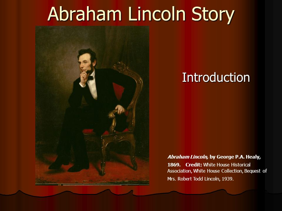 Abraham Lincoln Story Introduction Abraham Lincoln, by George P.A. Healy, 1869. Credit: White House Historical Association, White House Collection, Be