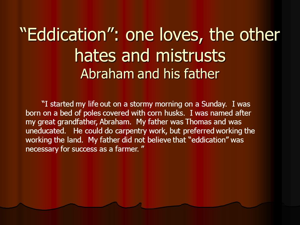 Eddication: one loves, the other hates and mistrusts Abraham and his father I started my life out on a stormy morning on a Sunday. I was born on a bed