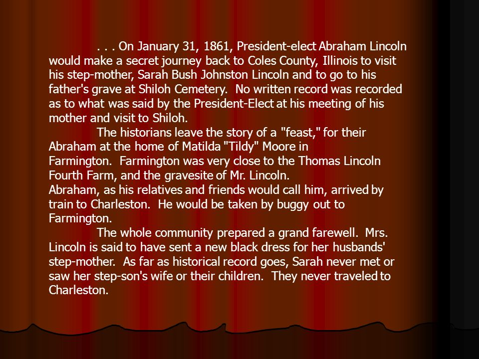 ... On January 31, 1861, President-elect Abraham Lincoln would make a secret journey back to Coles County, Illinois to visit his step-mother, Sarah Bu