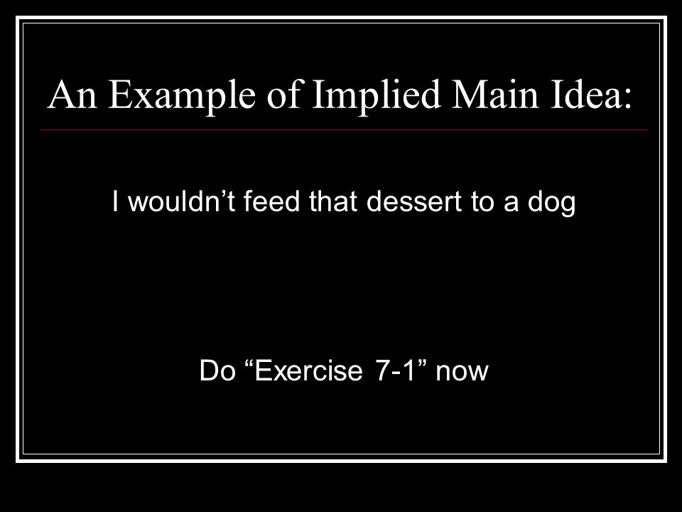An Example of Implied Main Idea: I wouldnt feed that dessert to a dog Do Exercise 7-1 now