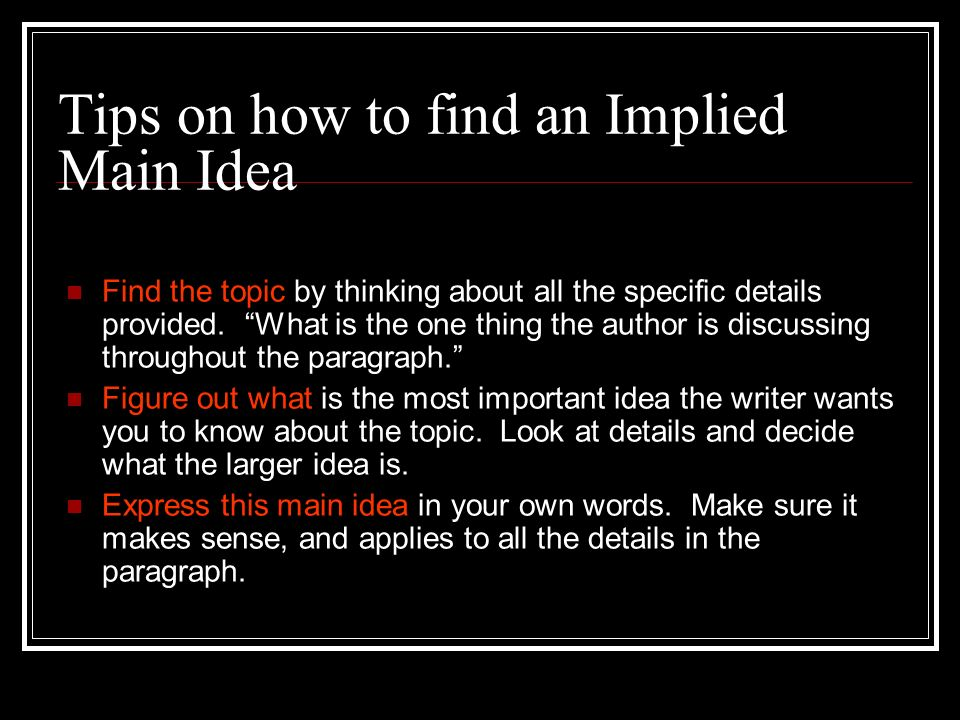 Tips on how to find an Implied Main Idea Find the topic by thinking about all the specific details provided. What is the one thing the author is discu