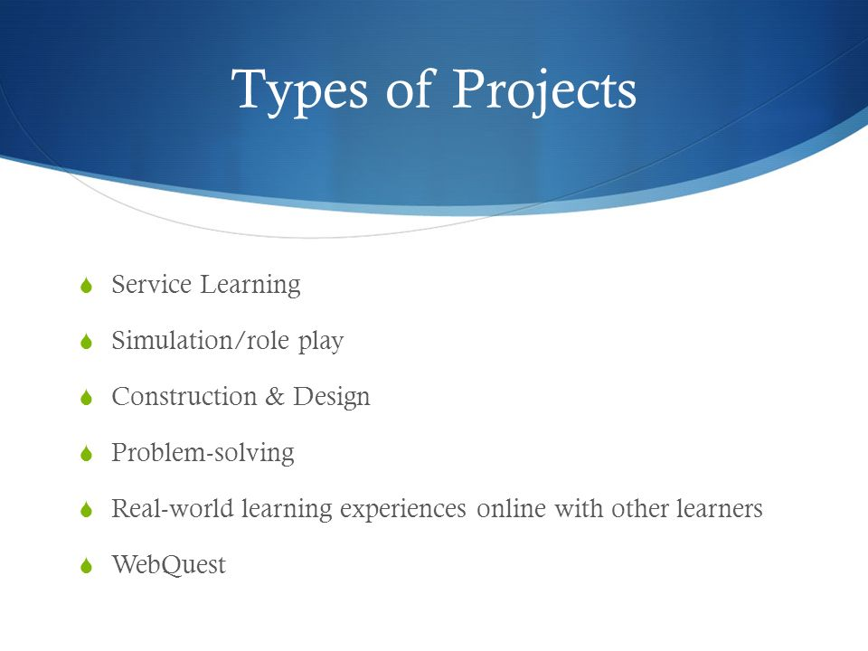 Types of Projects Service Learning Simulation/role play Construction & Design Problem-solving Real-world learning experiences online with other learners WebQuest