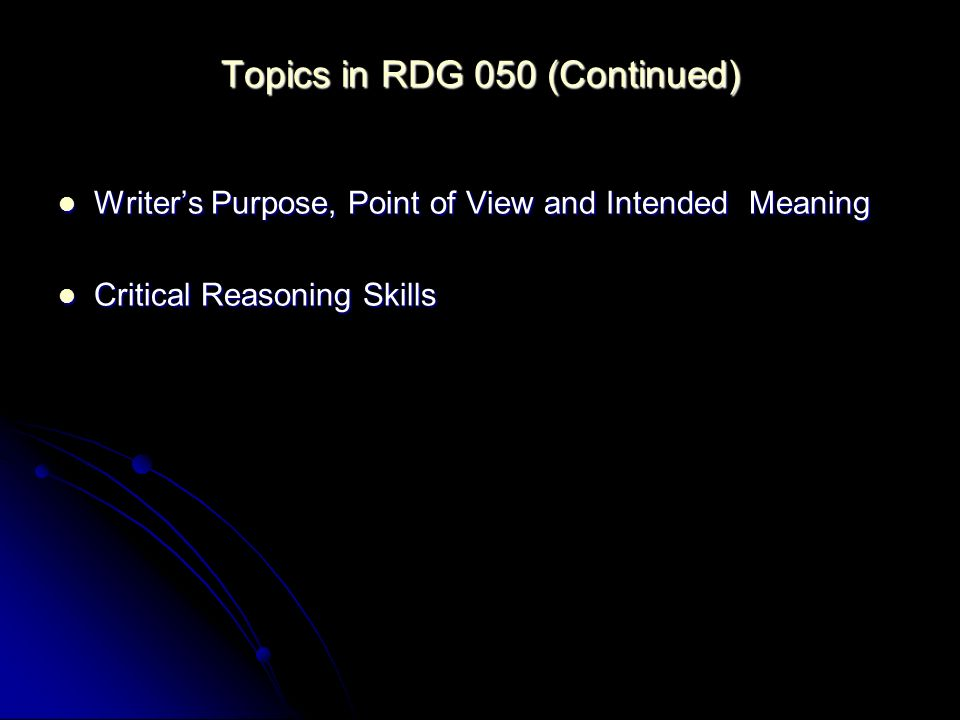 Topics in RDG 050 (Continued) Writers Purpose, Point of View and Intended Meaning Writers Purpose, Point of View and Intended Meaning Critical Reasoning Skills Critical Reasoning Skills