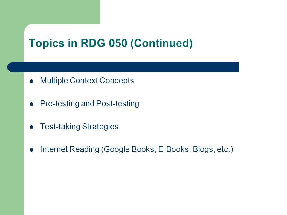 Topics in RDG 050 (Continued) Multiple Context Concepts Pre-testing and Post-testing Test-taking Strategies Internet Reading (Google Books, E-Books, B