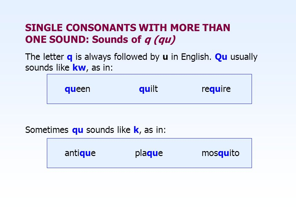 SINGLE CONSONANTS WITH MORE THAN ONE SOUND: Sounds of q (qu) The letter q is always followed by u in English. Qu usually sounds like kw, as in: queen