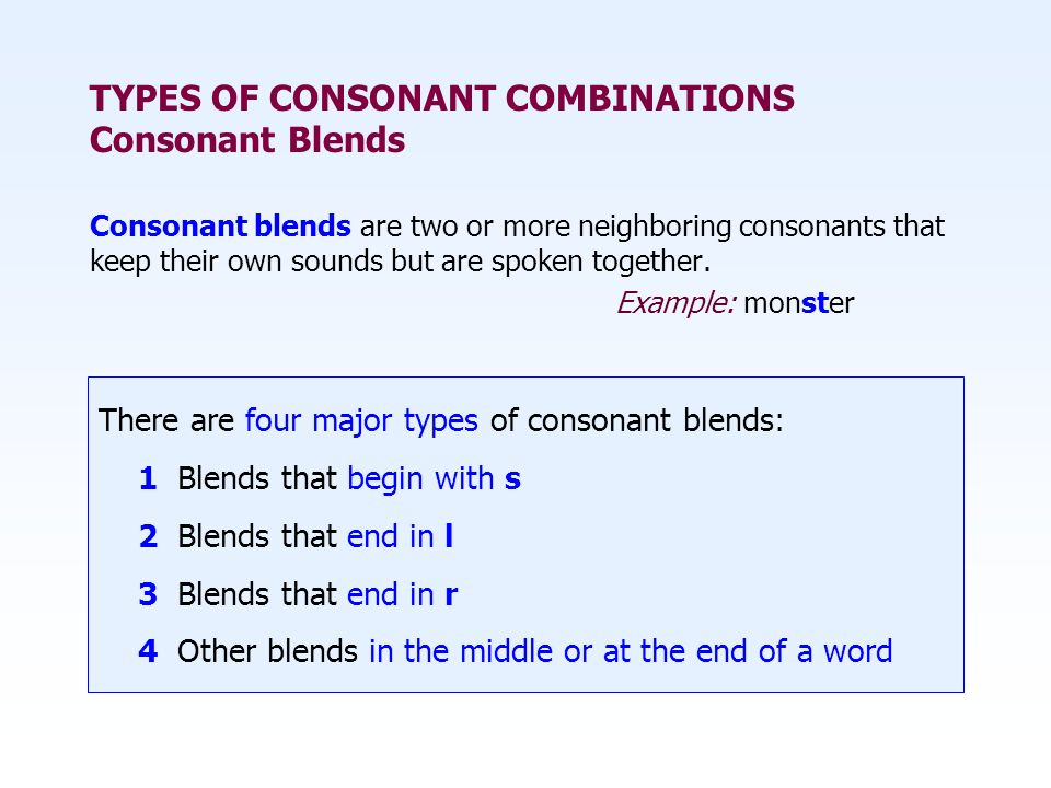 Consonant blends are two or more neighboring consonants that keep their own sounds but are spoken together. Example: monster There are four major type