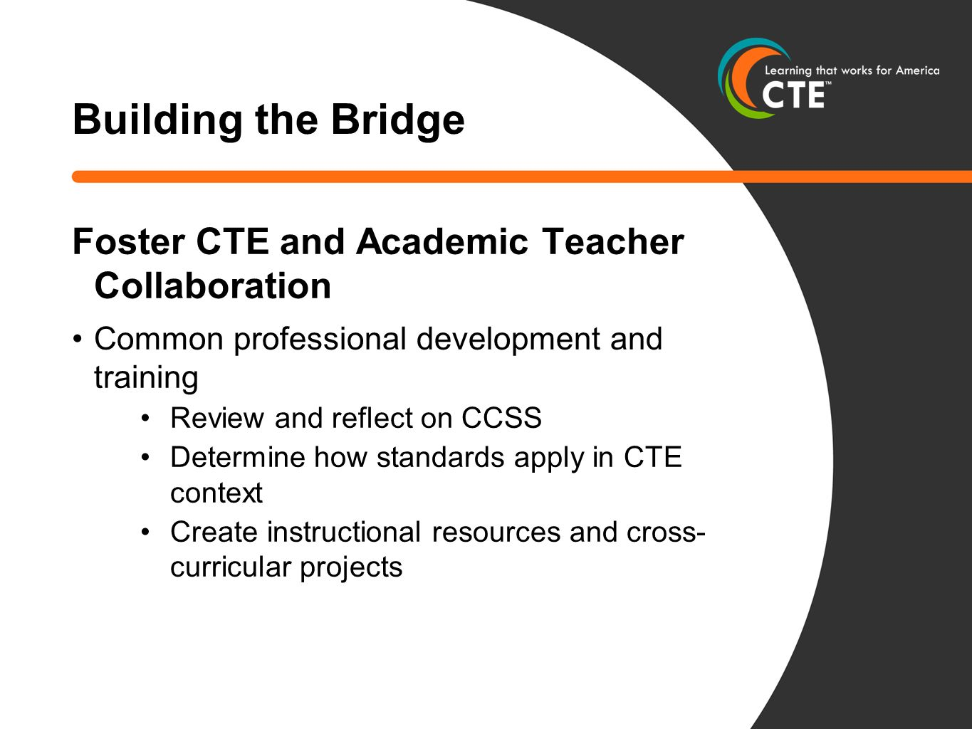 Building the Bridge Foster CTE and Academic Teacher Collaboration Common professional development and training Review and reflect on CCSS Determine how standards apply in CTE context Create instructional resources and cross- curricular projects