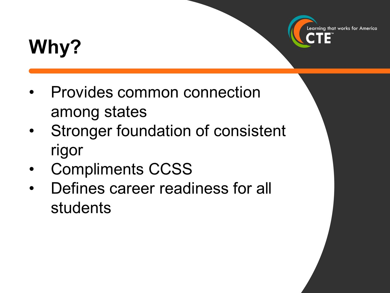 Why? Provides common connection among states Stronger foundation of consistent rigor Compliments CCSS Defines career readiness for all students