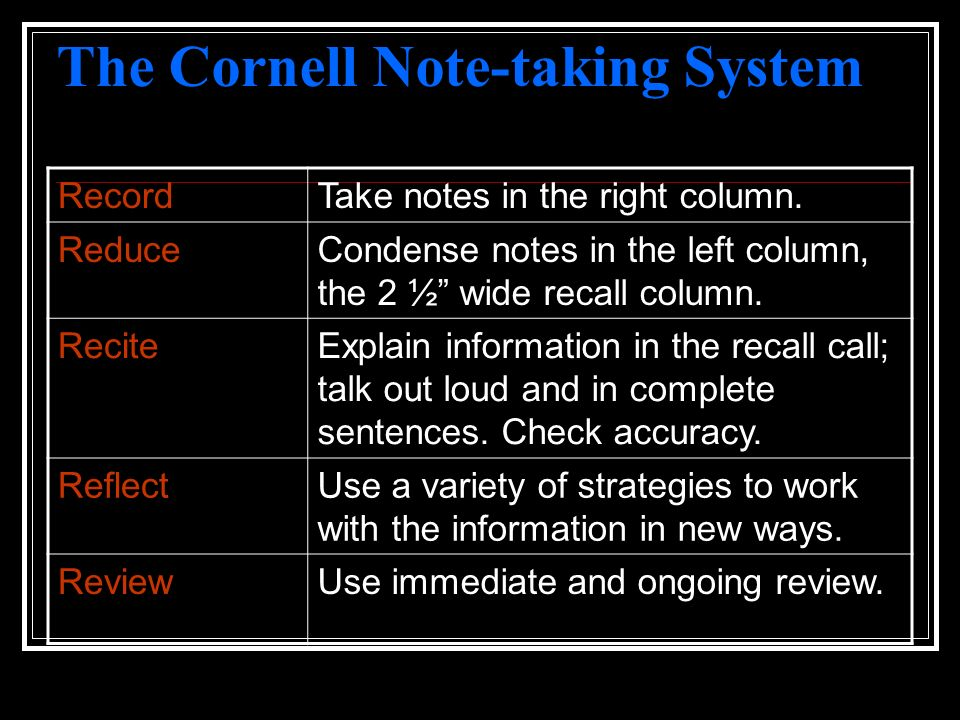 The Cornell Note-taking System RecordTake notes in the right column. ReduceCondense notes in the left column, the 2 ½ wide recall column. ReciteExplai