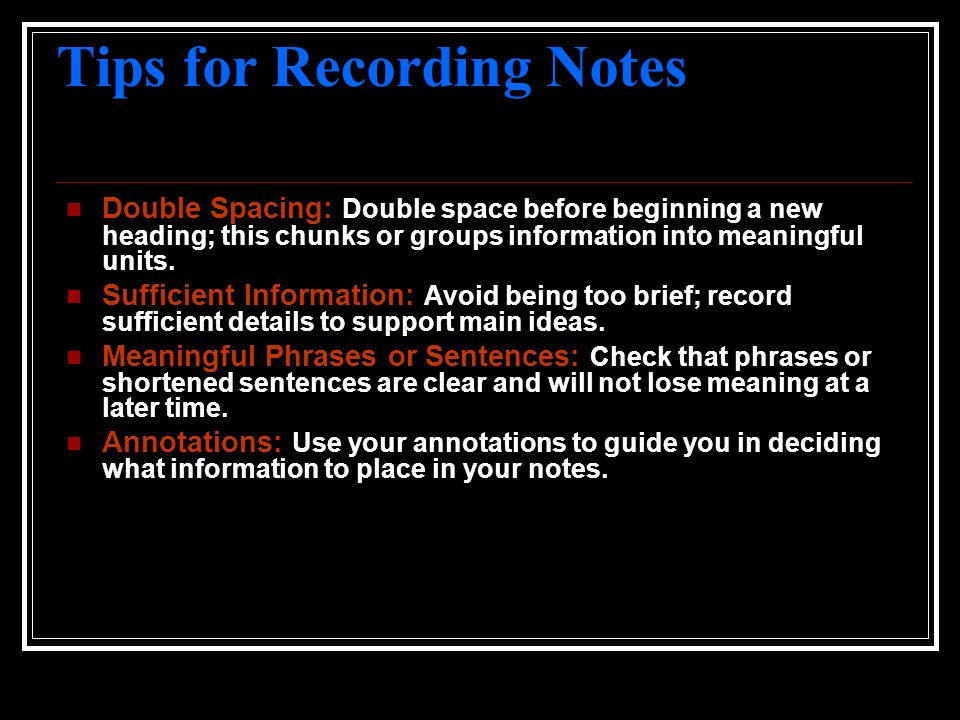 Tips for Recording Notes Double Spacing: Double space before beginning a new heading; this chunks or groups information into meaningful units. Suffici