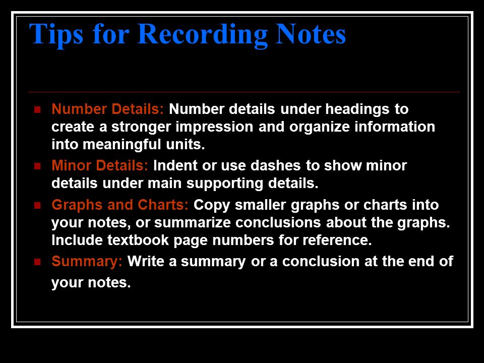 Tips for Recording Notes Number Details: Number details under headings to create a stronger impression and organize information into meaningful units.