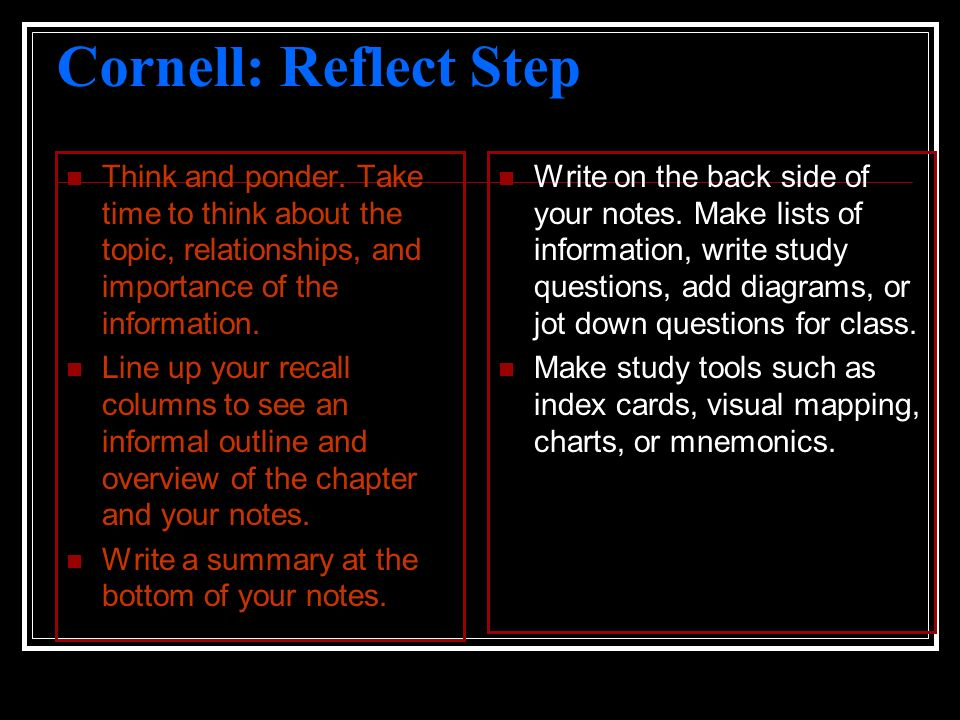 Cornell: Reflect Step Think and ponder. Take time to think about the topic, relationships, and importance of the information. Line up your recall colu