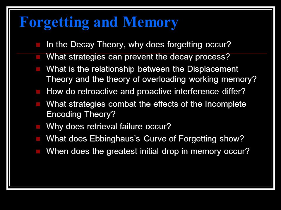 Forgetting and Memory In the Decay Theory, why does forgetting occur? What strategies can prevent the decay process? What is the relationship between