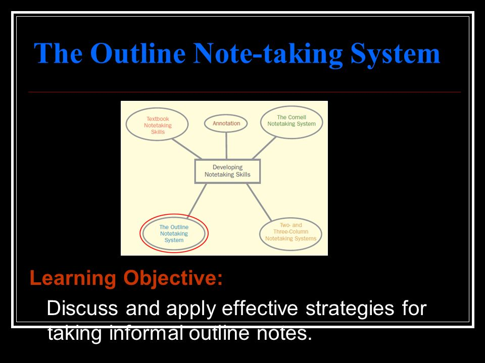 The Outline Note-taking System Learning Objective: Discuss and apply effective strategies for taking informal outline notes.