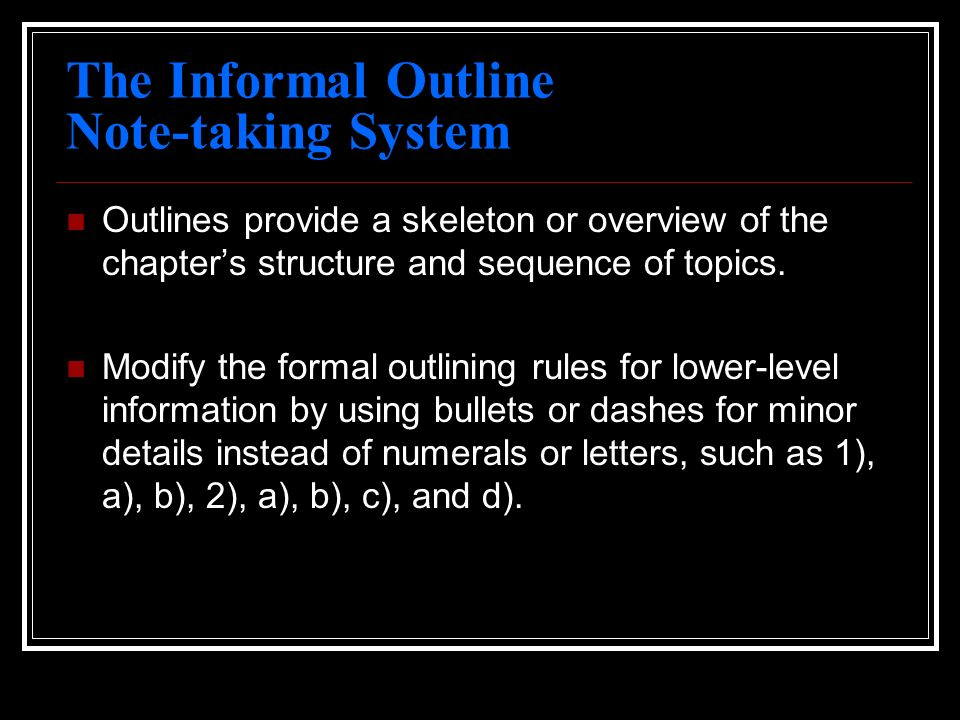 The Informal Outline Note-taking System Outlines provide a skeleton or overview of the chapters structure and sequence of topics. Modify the formal ou