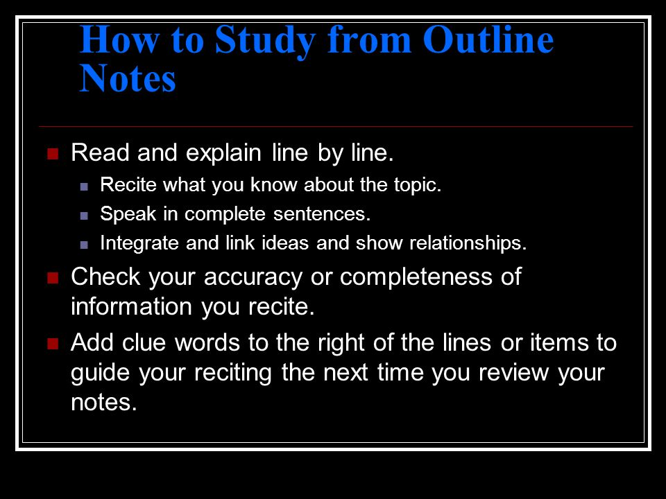 How to Study from Outline Notes Read and explain line by line. Recite what you know about the topic. Speak in complete sentences. Integrate and link i