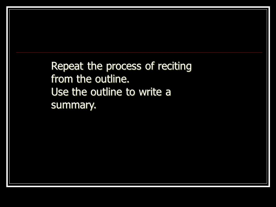 Repeat the process of reciting from the outline. Use the outline to write a summary.